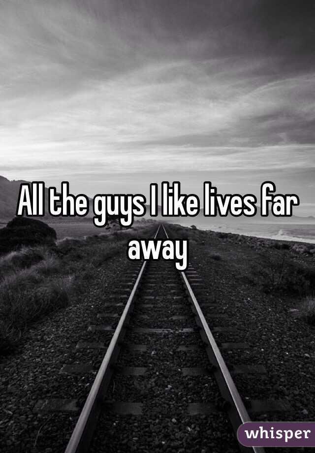 All the guys I like lives far away
