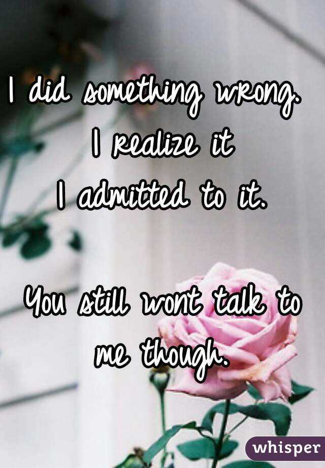 I did something wrong.  I realize it I admitted to it.  You still wont talk to me though.