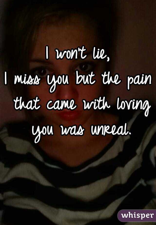 I won't lie, I miss you but the pain that came with loving you was unreal.