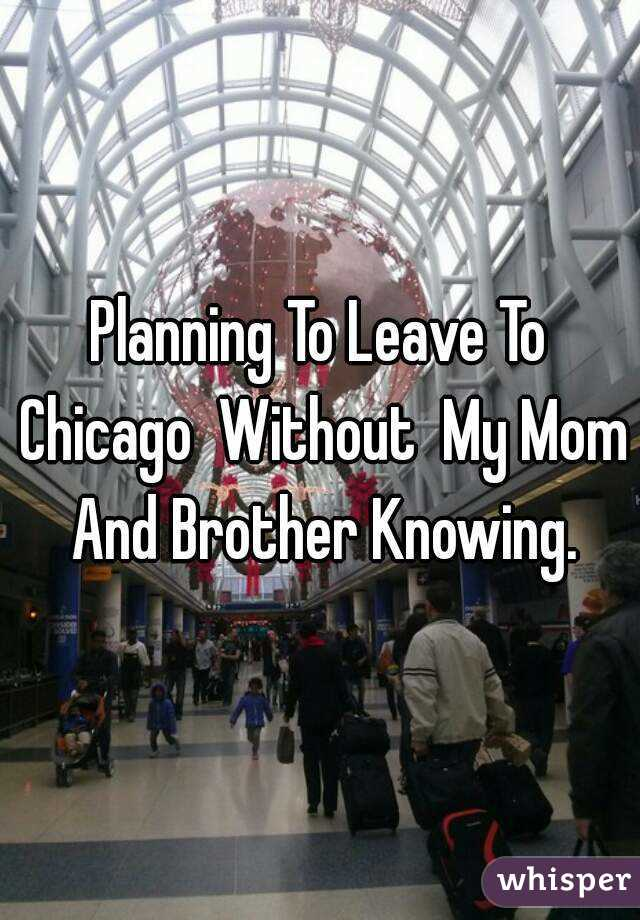 Planning To Leave To Chicago  Without  My Mom And Brother Knowing.