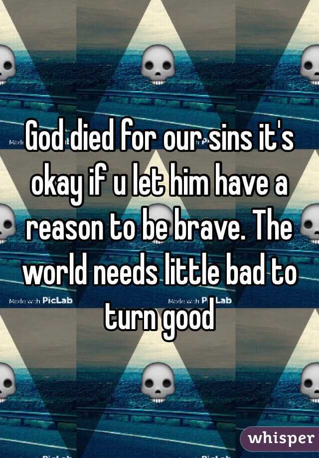 God died for our sins it's okay if u let him have a reason to be brave. The world needs little bad to turn good