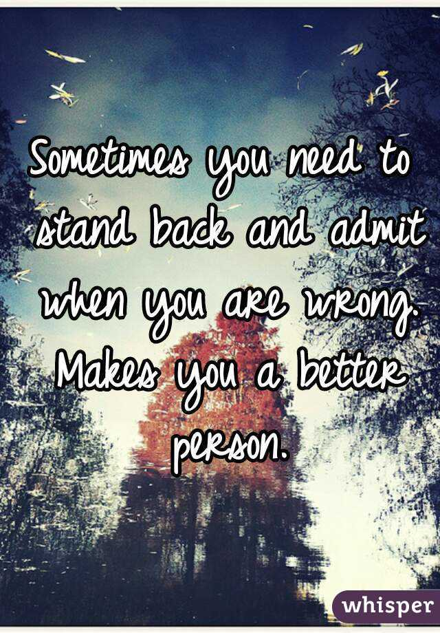 Sometimes you need to stand back and admit when you are wrong. Makes you a better person.