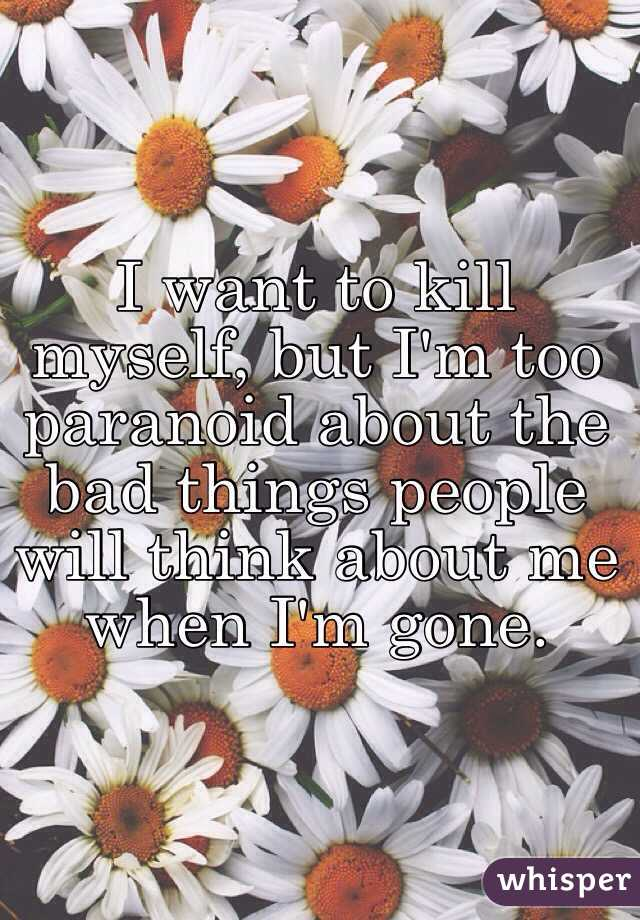 I want to kill myself, but I'm too paranoid about the bad things people will think about me when I'm gone.
