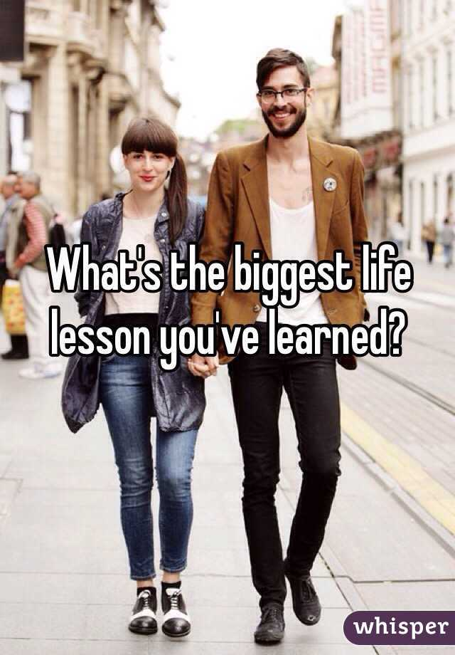 What's the biggest life lesson you've learned?