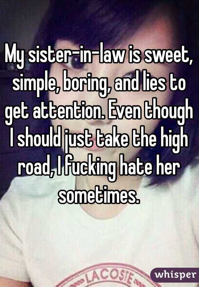My sister-in-law is sweet, simple, boring, and lies to get attention. Even though I should just take the high road, I fucking hate her sometimes.