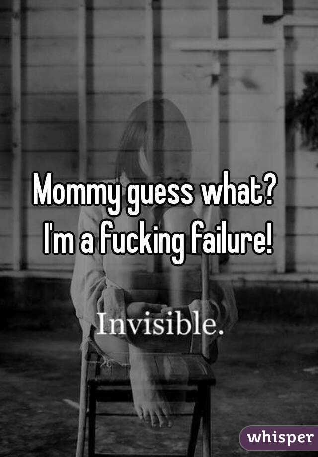 Mommy guess what?  I'm a fucking failure!