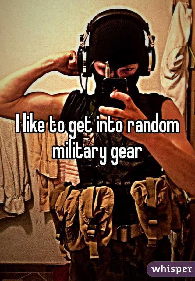 I like to get into random military gear