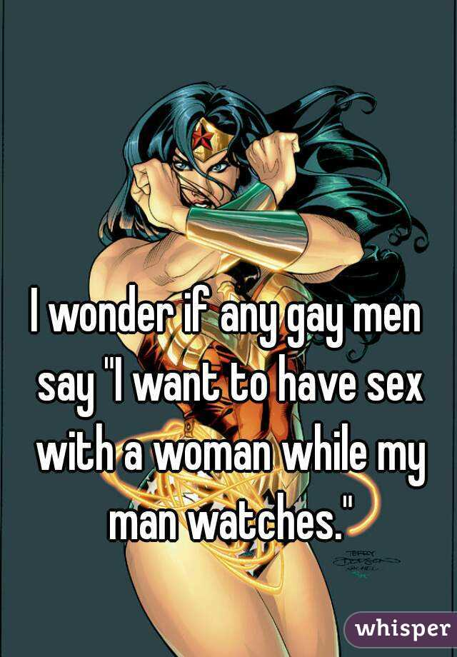 """I wonder if any gay men say """"I want to have sex with a woman while my man watches."""""""