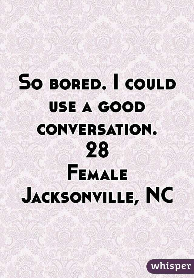 So bored. I could use a good conversation.  28 Female Jacksonville, NC