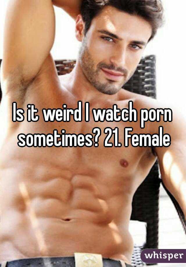 Is it weird I watch porn sometimes? 21. Female