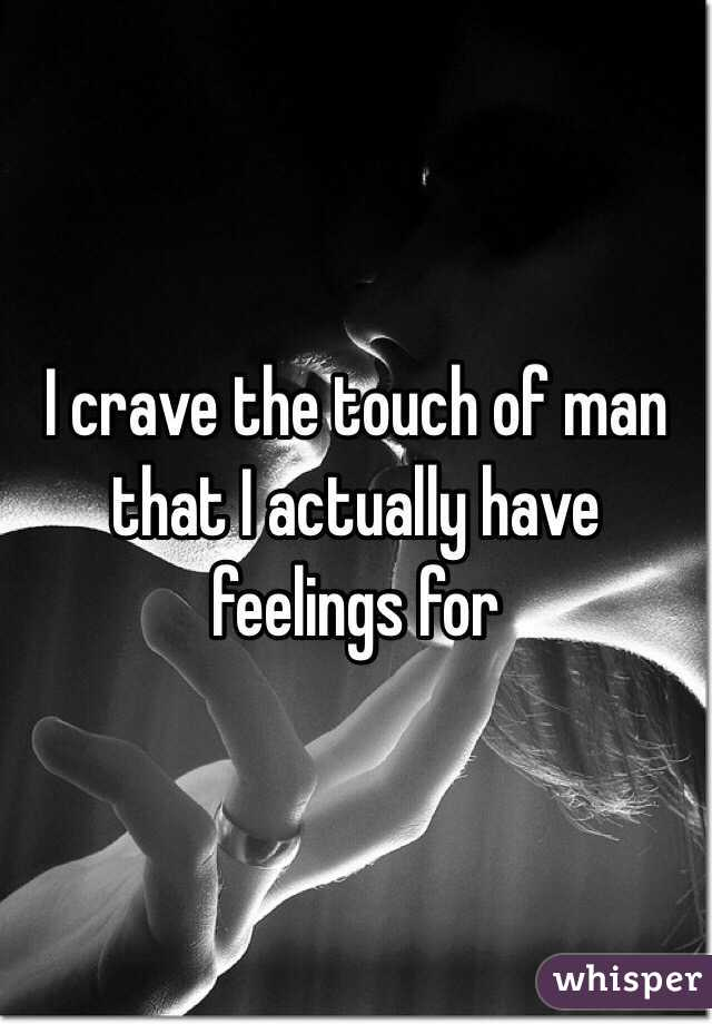 I crave the touch of man that I actually have feelings for