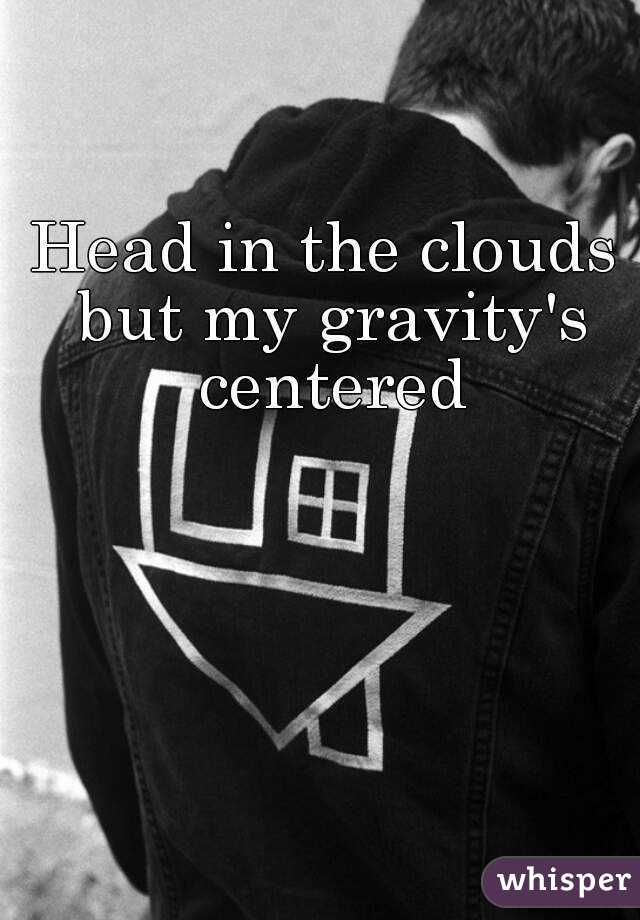 Head in the clouds but my gravity's centered