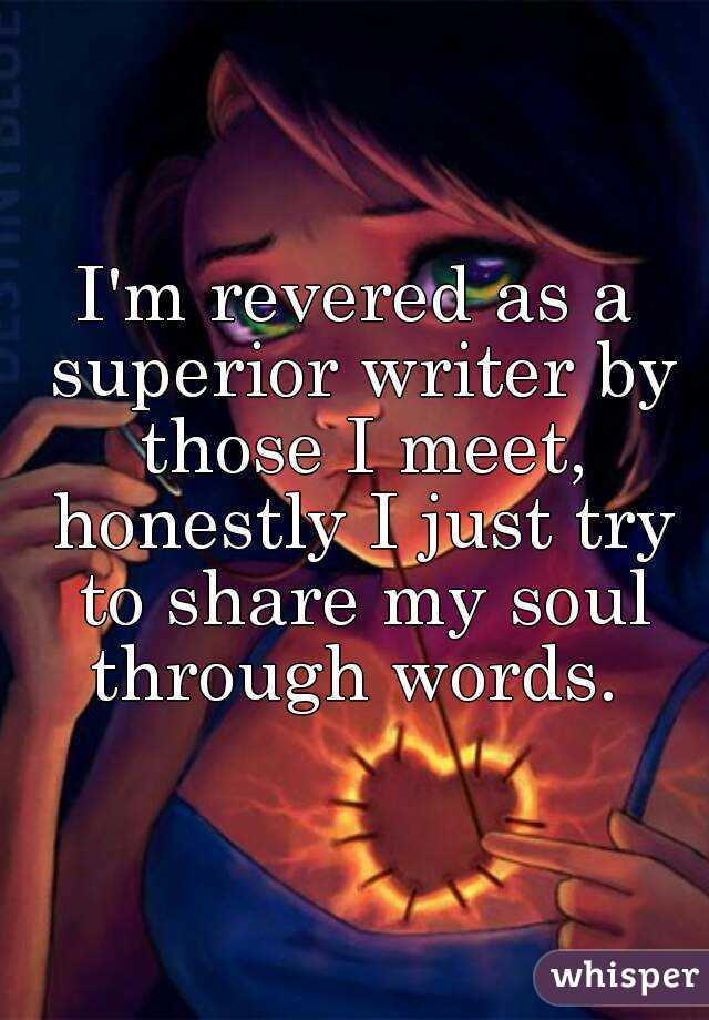 I'm revered as a superior writer by those I meet, honestly I just try to share my soul through words.