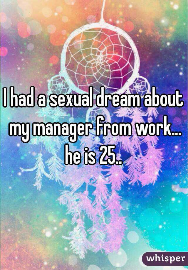 I had a sexual dream about my manager from work... he is 25..