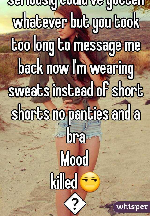 Dear boyfriend tonight you seriously could've gotten whatever but you took too long to message me back now I'm wearing sweats instead of short shorts no panties and a bra Mood killed😒😒