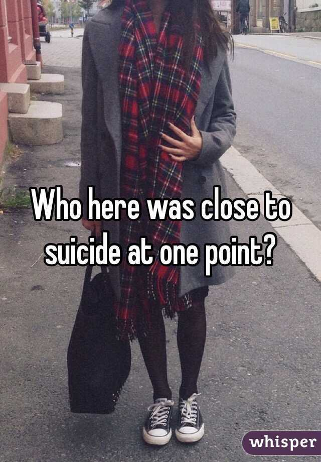 Who here was close to suicide at one point?