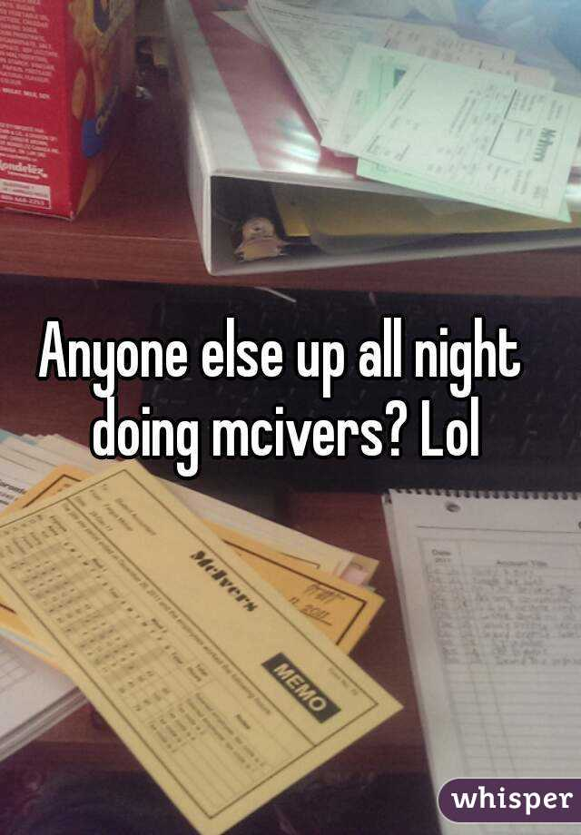 Anyone else up all night doing mcivers? Lol