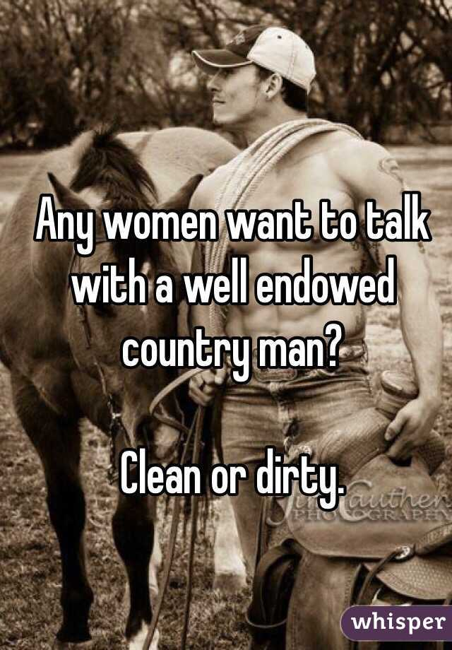 Any women want to talk with a well endowed country man?  Clean or dirty.
