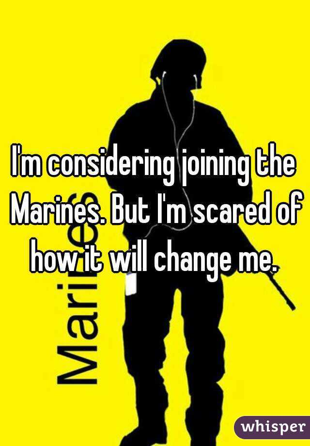I'm considering joining the Marines. But I'm scared of how it will change me.
