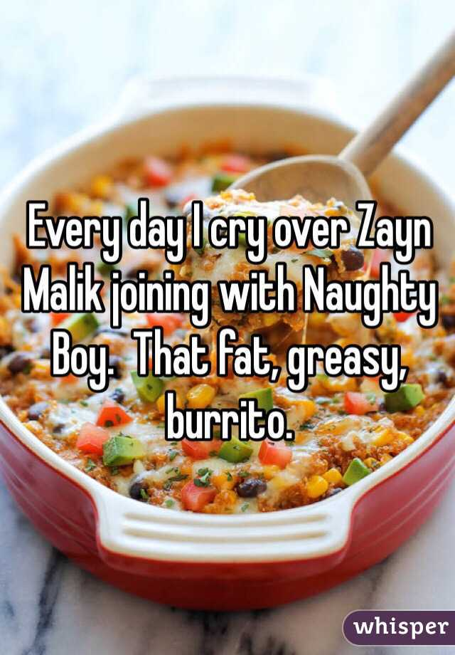 Every day I cry over Zayn Malik joining with Naughty Boy.  That fat, greasy, burrito.