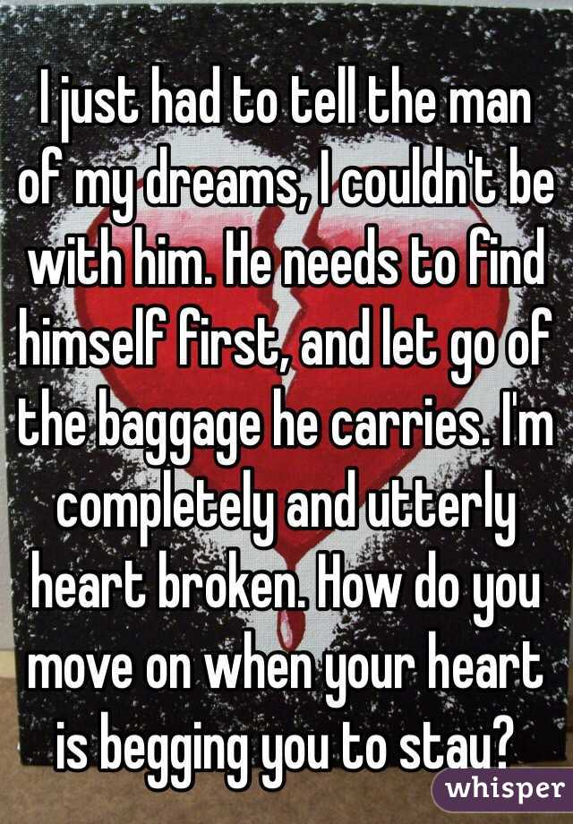 I just had to tell the man of my dreams, I couldn't be with him. He needs to find himself first, and let go of the baggage he carries. I'm completely and utterly heart broken. How do you move on when your heart is begging you to stay?