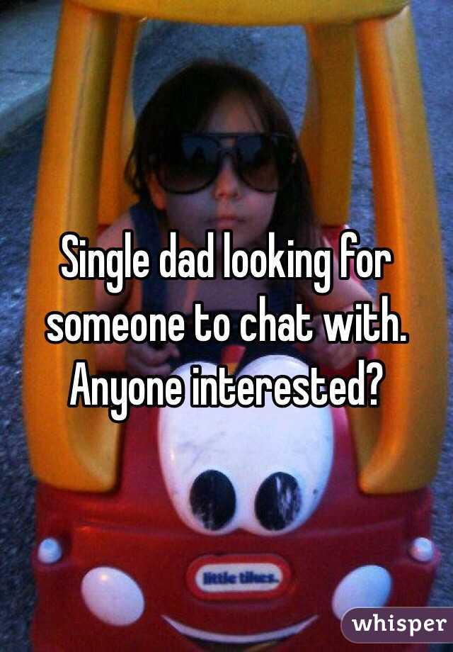 Single dad looking for someone to chat with.  Anyone interested?