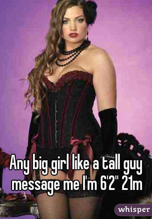 "Any big girl like a tall guy message me I'm 6'2"" 21m"
