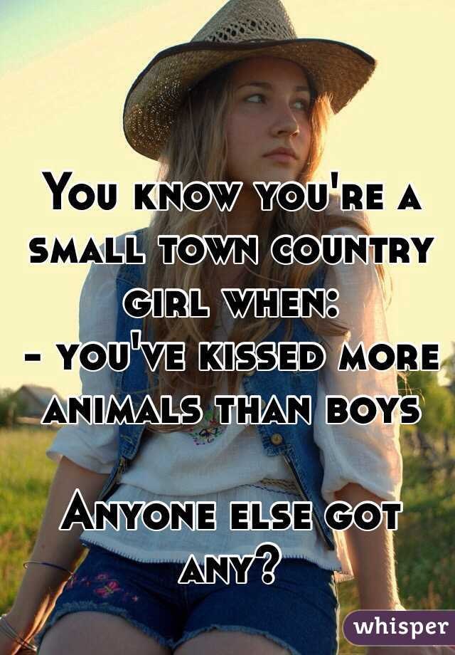 You know you're a small town country girl when:  - you've kissed more animals than boys   Anyone else got any?
