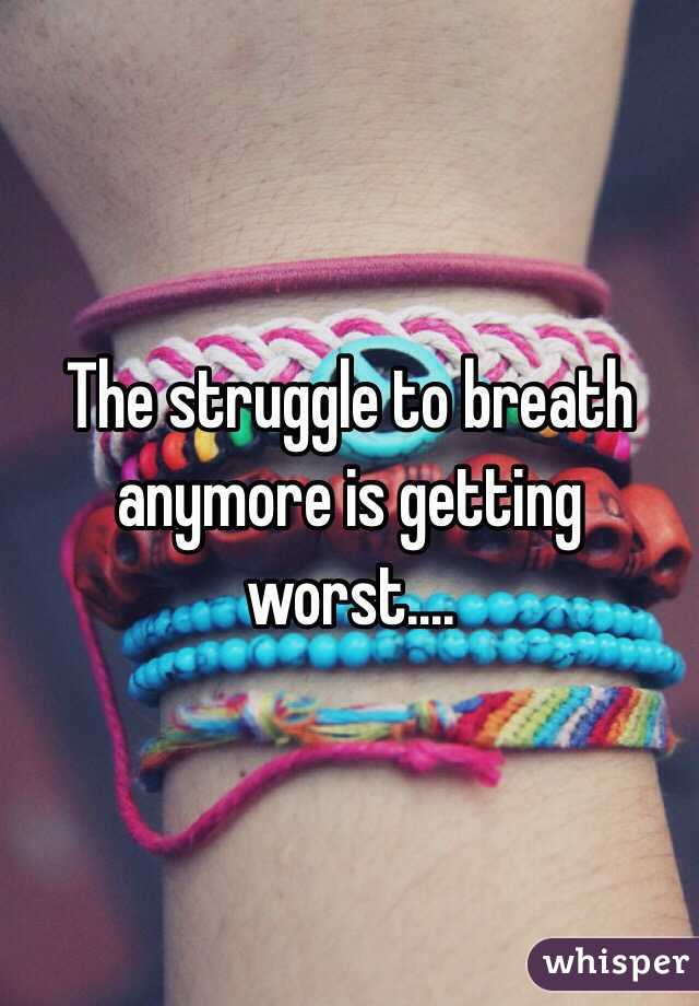 The struggle to breath anymore is getting worst....