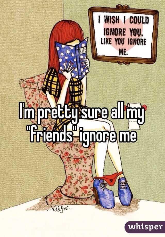 """I'm pretty sure all my """"friends"""" ignore me"""