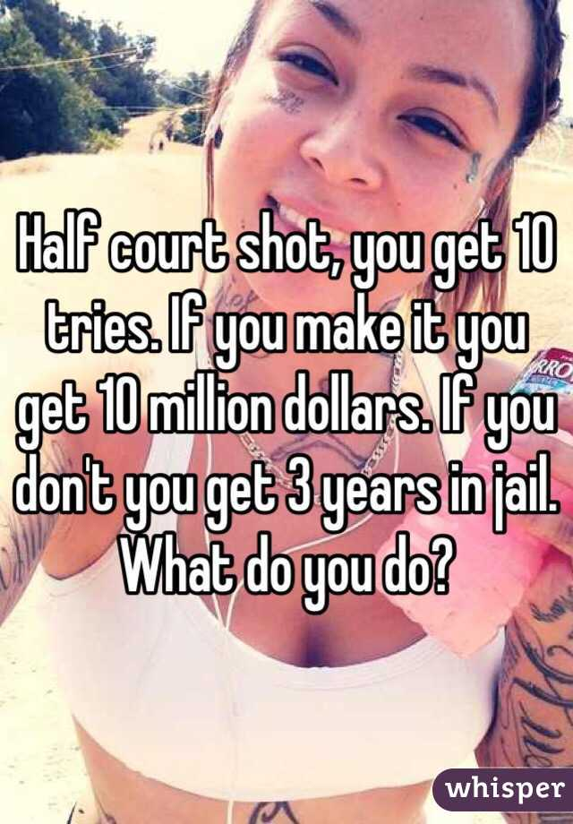 Half court shot, you get 10 tries. If you make it you get 10 million dollars. If you don't you get 3 years in jail. What do you do?