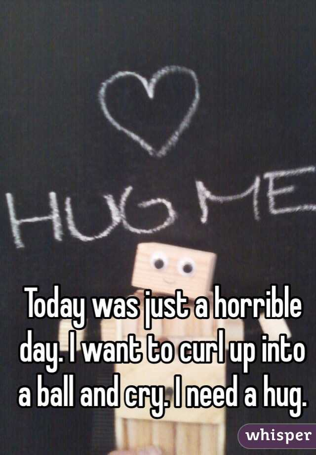 Today was just a horrible day. I want to curl up into a ball and cry. I need a hug.