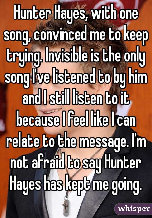 Hunter Hayes, with one song, convinced me to keep trying. Invisible is the only song I've listened to by him and I still listen to it because I feel like I can relate to the message. I'm not afraid to say Hunter Hayes has kept me going.