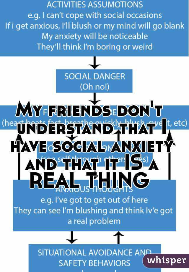 My friends don't understand that I have social anxiety and that it IS a REAL THING