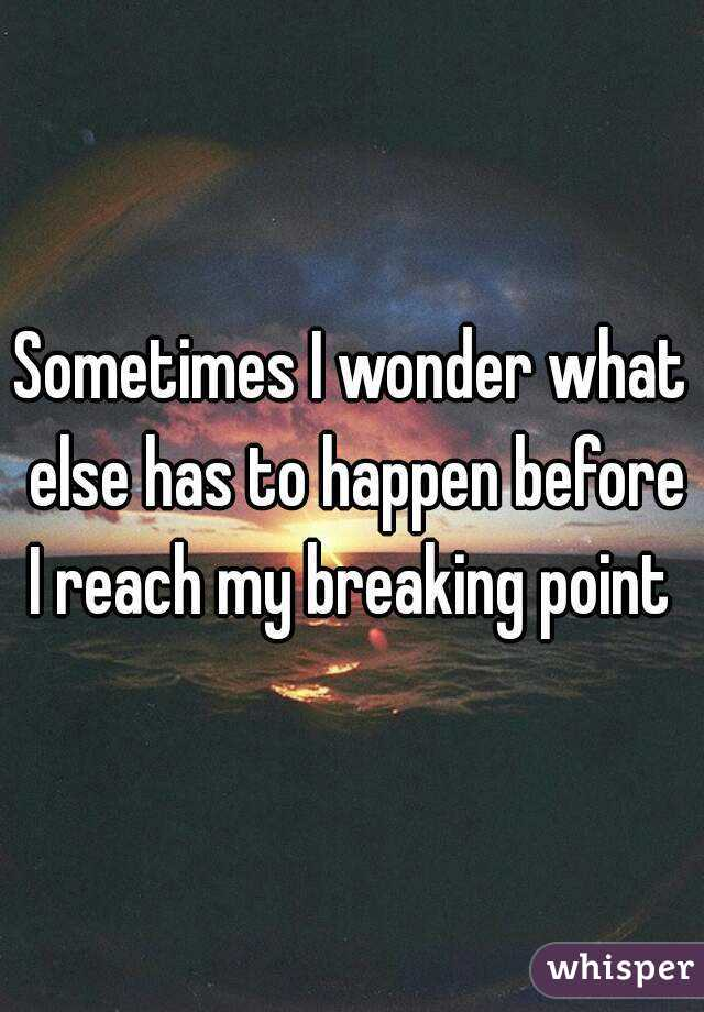 Sometimes I wonder what else has to happen before I reach my breaking point