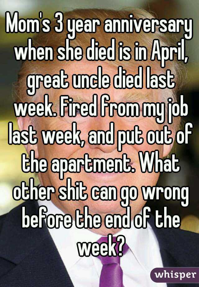 Mom's 3 year anniversary when she died is in April, great uncle died last week. Fired from my job last week, and put out of the apartment. What other shit can go wrong before the end of the week?