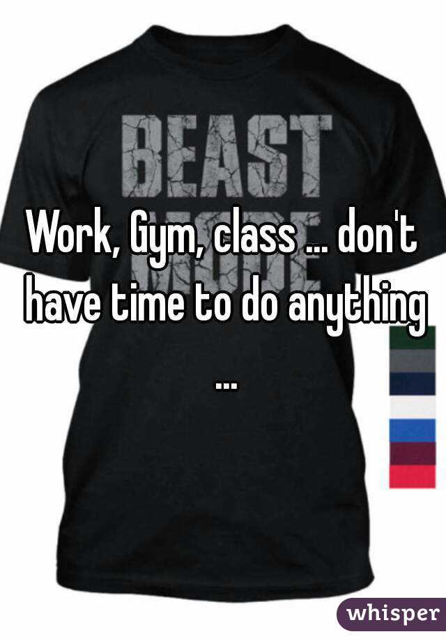 Work, Gym, class ... don't have time to do anything ...