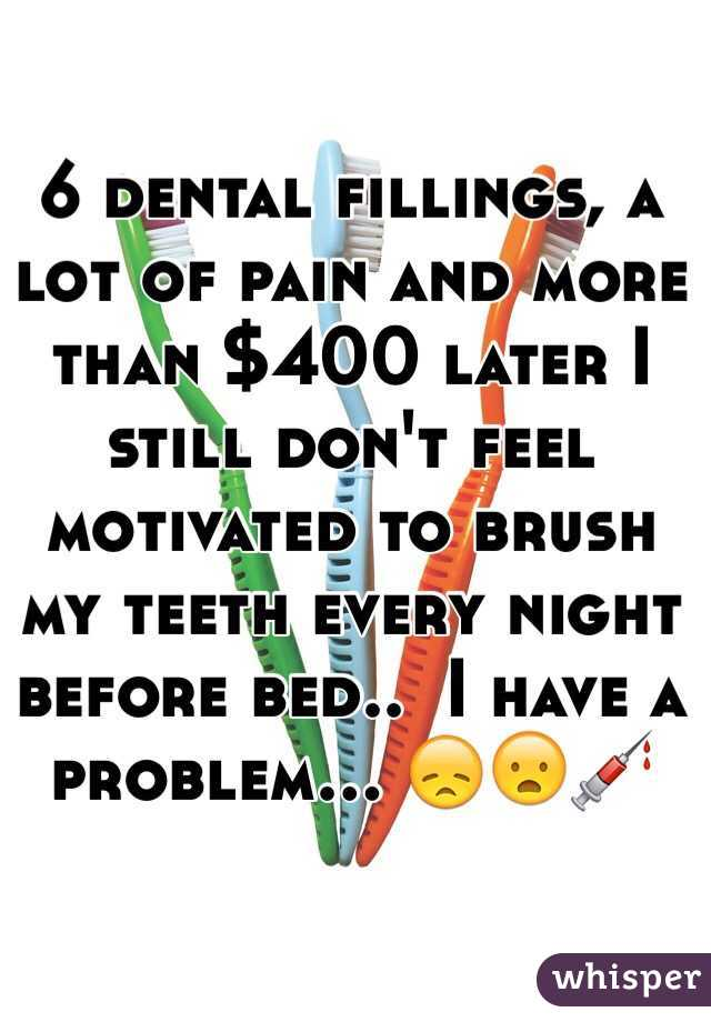 6 dental fillings, a lot of pain and more than $400 later I still don't feel motivated to brush my teeth every night before bed..  I have a problem... 😞😦💉