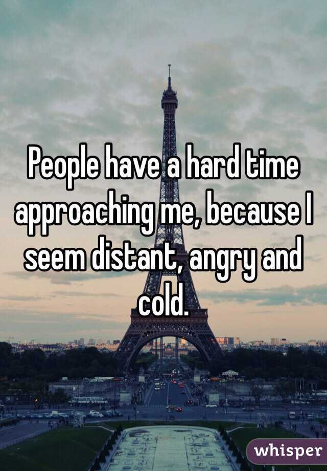People have a hard time approaching me, because I seem distant, angry and cold.