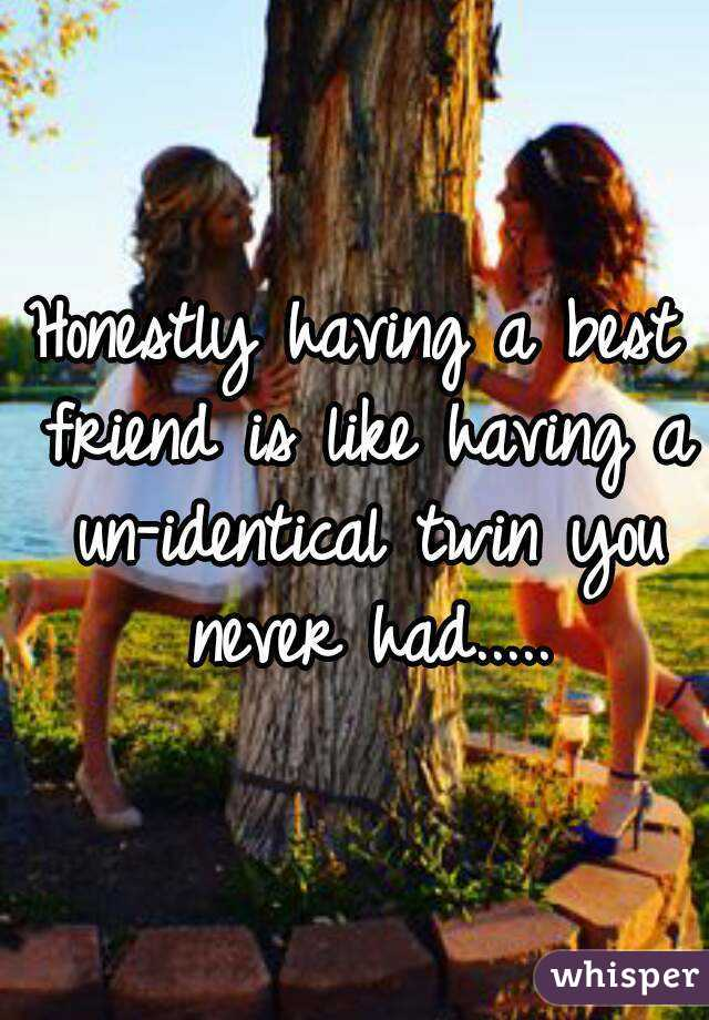 Honestly having a best friend is like having a un-identical twin you never had.....