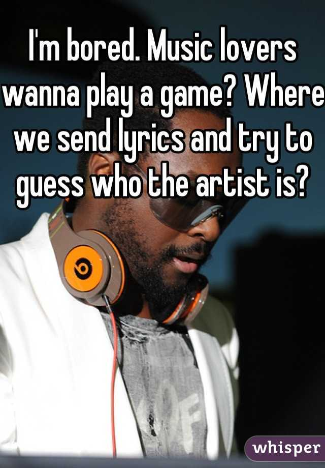 I'm bored. Music lovers wanna play a game? Where we send lyrics and try to guess who the artist is?