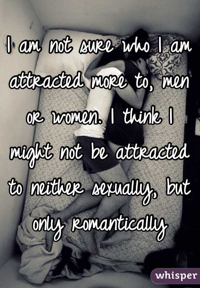 I am not sure who I am attracted more to, men or women. I think I might not be attracted to neither sexually, but only romantically