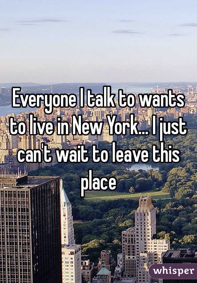 Everyone I talk to wants to live in New York... I just can't wait to leave this place