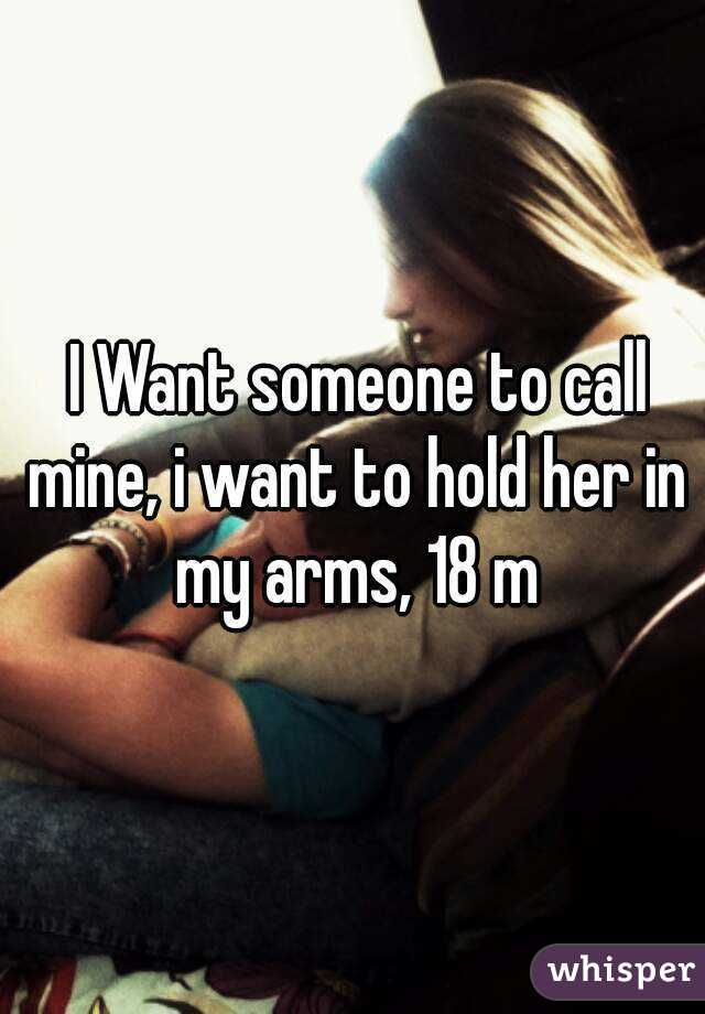 I Want someone to call mine, i want to hold her in my arms, 18 m
