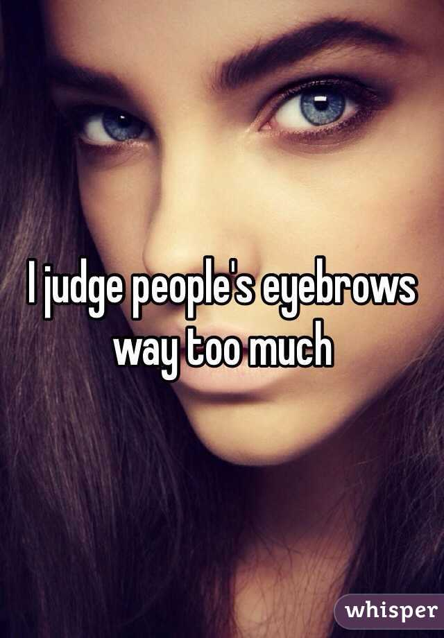 I judge people's eyebrows way too much