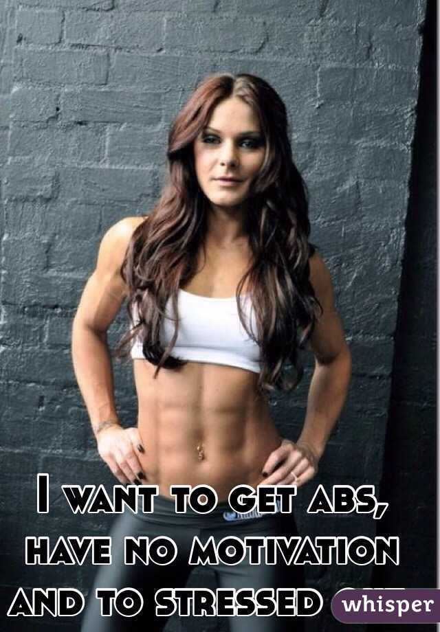 I want to get abs, have no motivation and to stressed out.