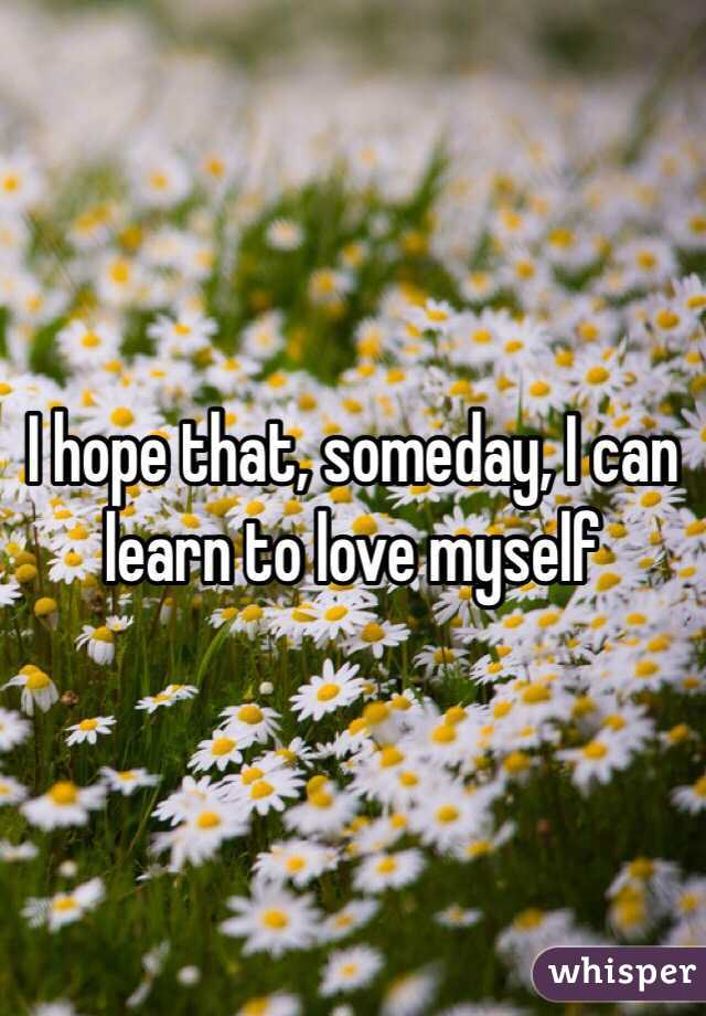 I hope that, someday, I can learn to love myself