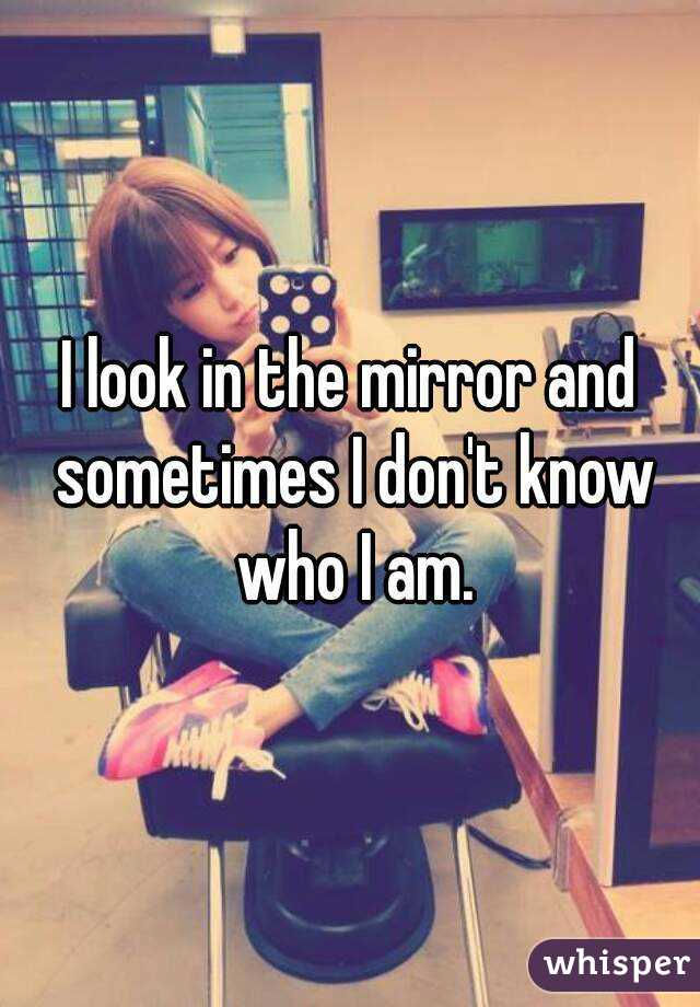 I look in the mirror and sometimes I don't know who I am.