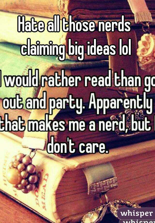 Hate all those nerds claiming big ideas lol