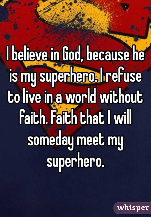 I believe in God, because he is my superhero. I refuse to live in a world without faith. Faith that I will someday meet my superhero.